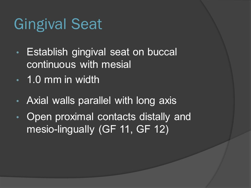 Gingival Seat Establish gingival seat on buccal continuous with mesial 1.0 mm in width Axial walls parallel with long axis Open proximal contacts distally and mesio-lingually (GF 11, GF 12)