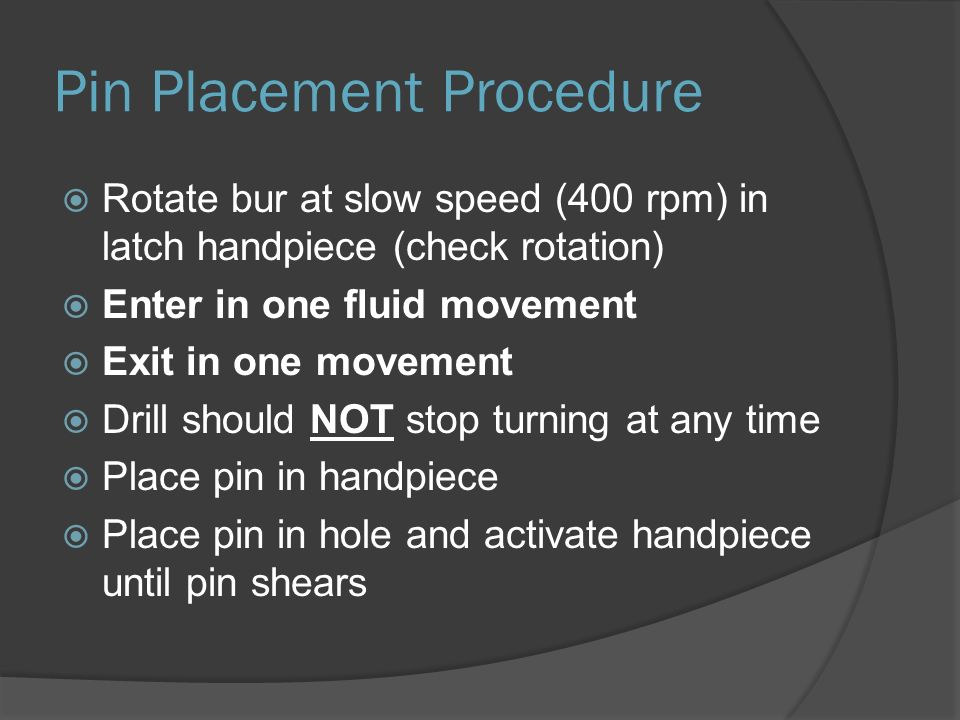 Pin Placement Procedure  Rotate bur at slow speed (400 rpm) in latch handpiece (check rotation)  Enter in one fluid movement  Exit in one movement  Drill should NOT stop turning at any time  Place pin in handpiece  Place pin in hole and activate handpiece until pin shears