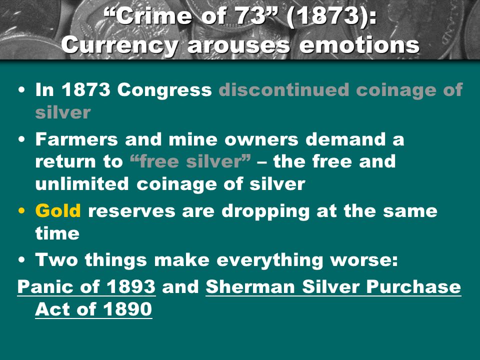 Crime of 73 (1873): Currency arouses emotions In 1873 Congress discontinued coinage of silver Farmers and mine owners demand a return to free silver – the free and unlimited coinage of silver Gold reserves are dropping at the same time Two things make everything worse: Panic of 1893 and Sherman Silver Purchase Act of 1890