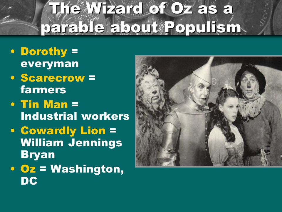 The Wizard of Oz as a parable about Populism Dorothy = everyman Scarecrow = farmers Tin Man = Industrial workers Cowardly Lion = William Jennings Bryan Oz = Washington, DC