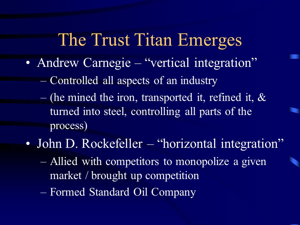 The Trust Titan Emerges Andrew Carnegie – vertical integration –Controlled all aspects of an industry –(he mined the iron, transported it, refined it, & turned into steel, controlling all parts of the process) John D.