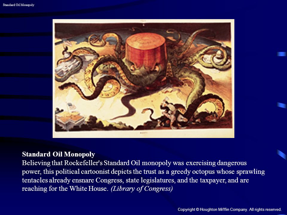 Standard Oil Monopoly Believing that Rockefeller s Standard Oil monopoly was exercising dangerous power, this political cartoonist depicts the trust as a greedy octopus whose sprawling tentacles already ensnare Congress, state legislatures, and the taxpayer, and are reaching for the White House.