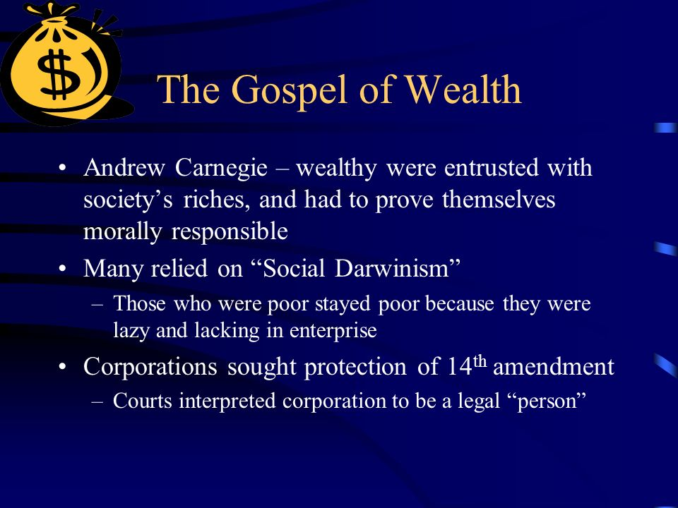 The Gospel of Wealth Andrew Carnegie – wealthy were entrusted with society's riches, and had to prove themselves morally responsible Many relied on Social Darwinism –Those who were poor stayed poor because they were lazy and lacking in enterprise Corporations sought protection of 14 th amendment –Courts interpreted corporation to be a legal person
