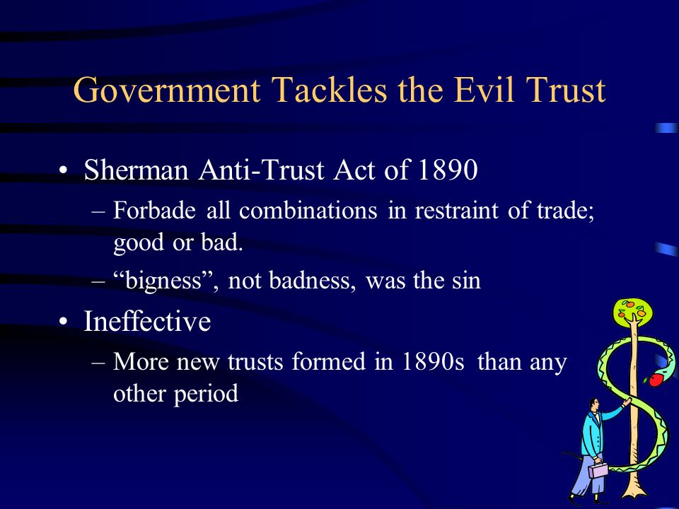 Government Tackles the Evil Trust Sherman Anti-Trust Act of 1890 –Forbade all combinations in restraint of trade; good or bad.