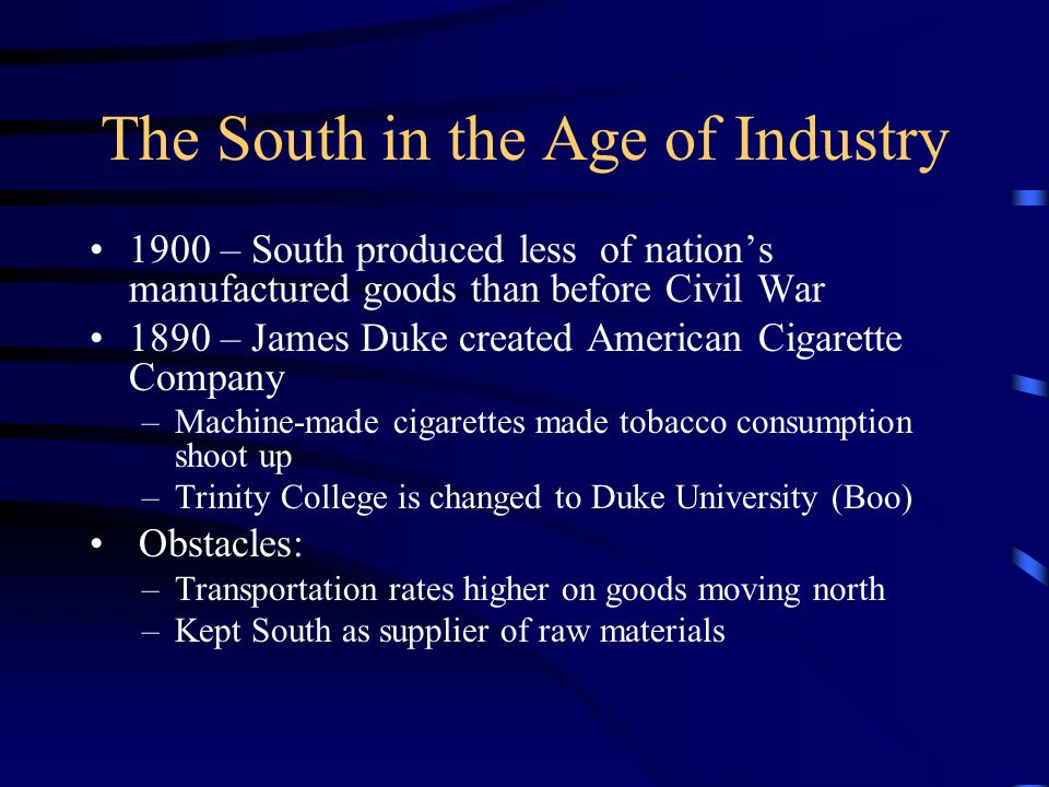 The South in the Age of Industry 1900 – South produced less of nation's manufactured goods than before Civil War 1890 – James Duke created American Cigarette Company –Machine-made cigarettes made tobacco consumption shoot up –Trinity College is changed to Duke University (Boo) Obstacles: –Transportation rates higher on goods moving north –Kept South as supplier of raw materials