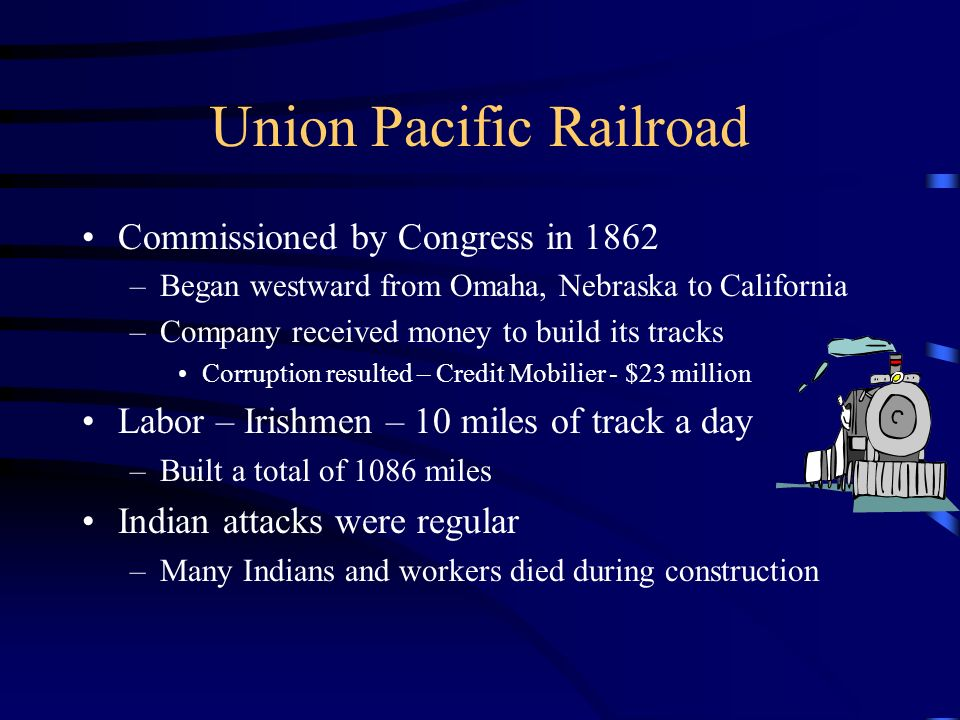 Union Pacific Railroad Commissioned by Congress in 1862 –Began westward from Omaha, Nebraska to California –Company received money to build its tracks Corruption resulted – Credit Mobilier - $23 million Labor – Irishmen – 10 miles of track a day –Built a total of 1086 miles Indian attacks were regular –Many Indians and workers died during construction