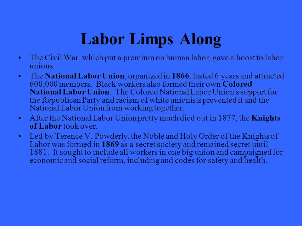 Labor Limps Along The Civil War, which put a premium on human labor, gave a boost to labor unions.