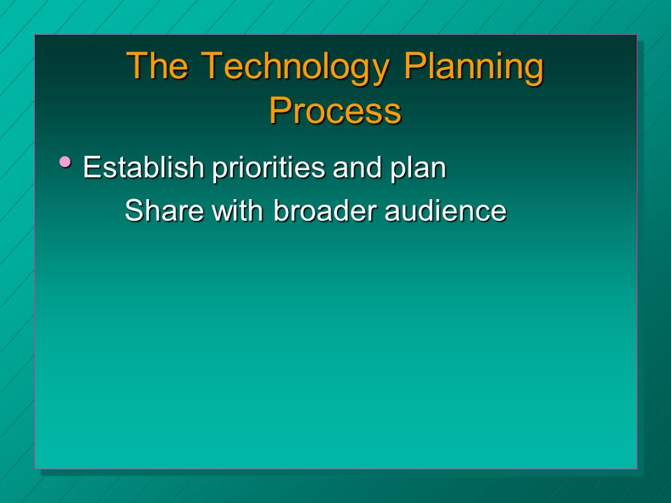 The Technology Planning Process Establish priorities and plan Establish priorities and plan Share with broader audience