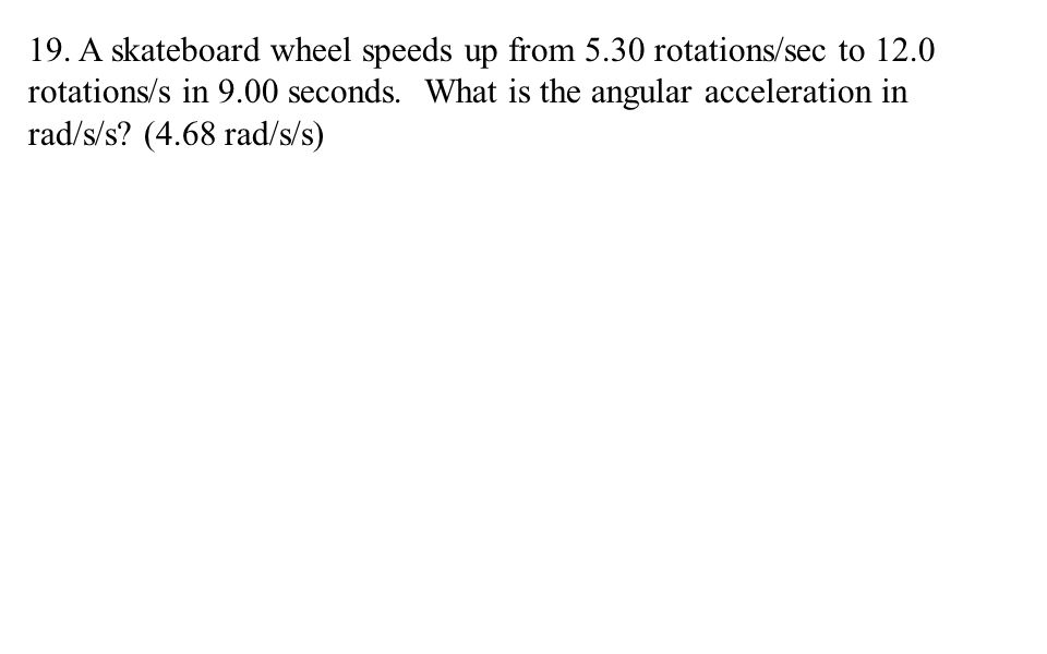 19. A skateboard wheel speeds up from 5.30 rotations/sec to 12.0 rotations/s in 9.00 seconds.
