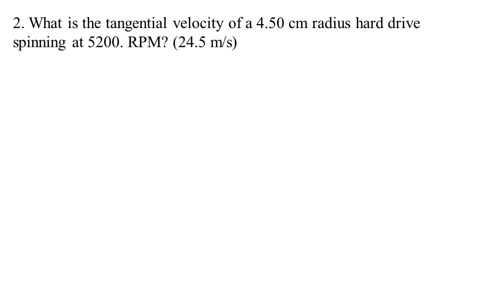 2. What is the tangential velocity of a 4.50 cm radius hard drive spinning at RPM (24.5 m/s)