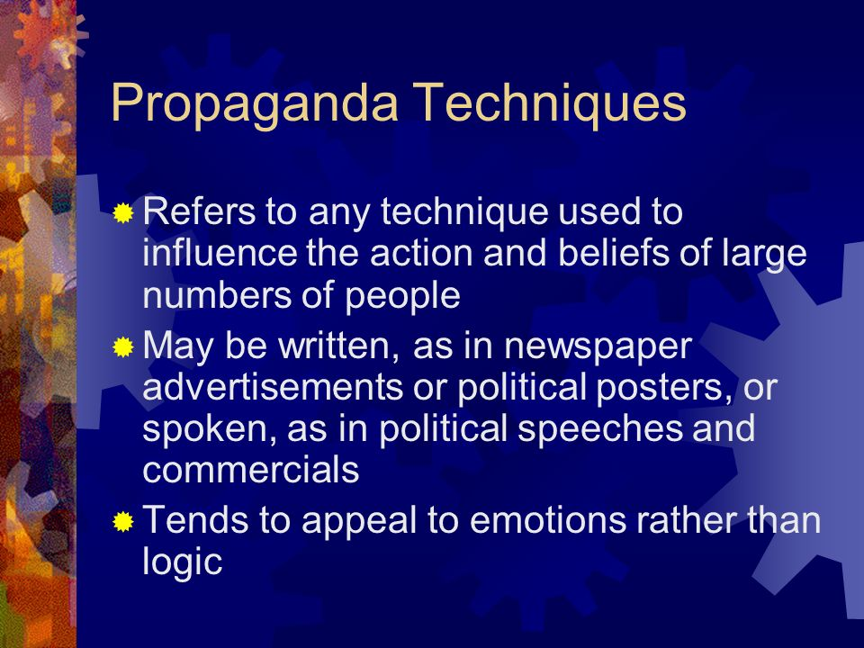 Propaganda Techniques  Refers to any technique used to influence the action and beliefs of large numbers of people  May be written, as in newspaper advertisements or political posters, or spoken, as in political speeches and commercials  Tends to appeal to emotions rather than logic