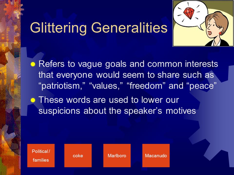 Glittering Generalities  Refers to vague goals and common interests that everyone would seem to share such as patriotism, values, freedom and peace  These words are used to lower our suspicions about the speaker's motives Political / families cokeMarlboroMacanudo
