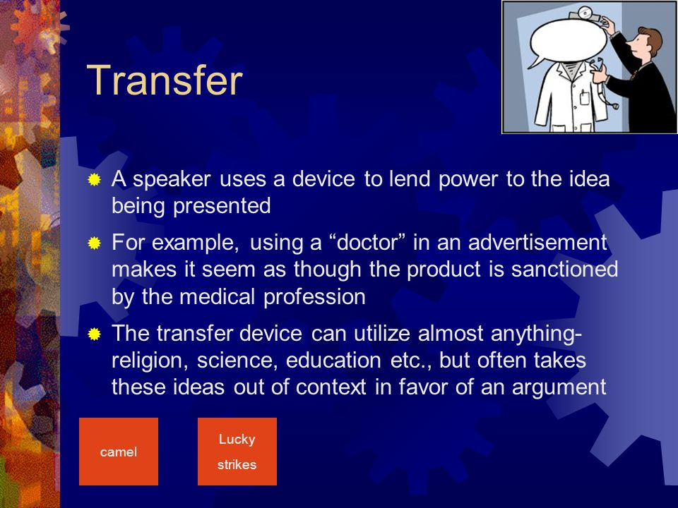 Transfer  A speaker uses a device to lend power to the idea being presented  For example, using a doctor in an advertisement makes it seem as though the product is sanctioned by the medical profession  The transfer device can utilize almost anything- religion, science, education etc., but often takes these ideas out of context in favor of an argument camel Lucky strikes