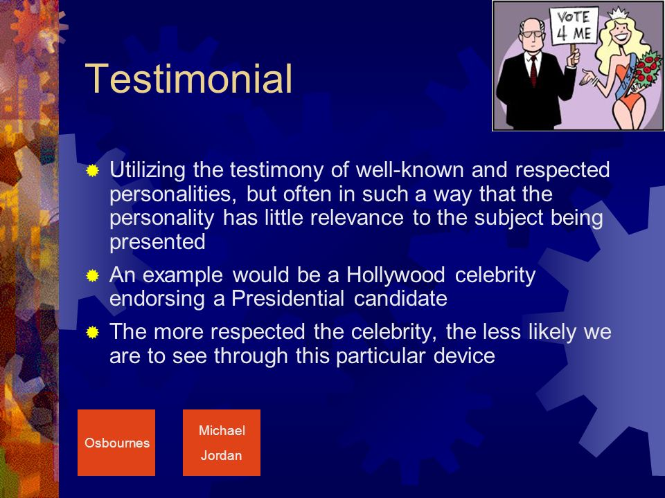 Testimonial  Utilizing the testimony of well-known and respected personalities, but often in such a way that the personality has little relevance to the subject being presented  An example would be a Hollywood celebrity endorsing a Presidential candidate  The more respected the celebrity, the less likely we are to see through this particular device Osbournes Michael Jordan
