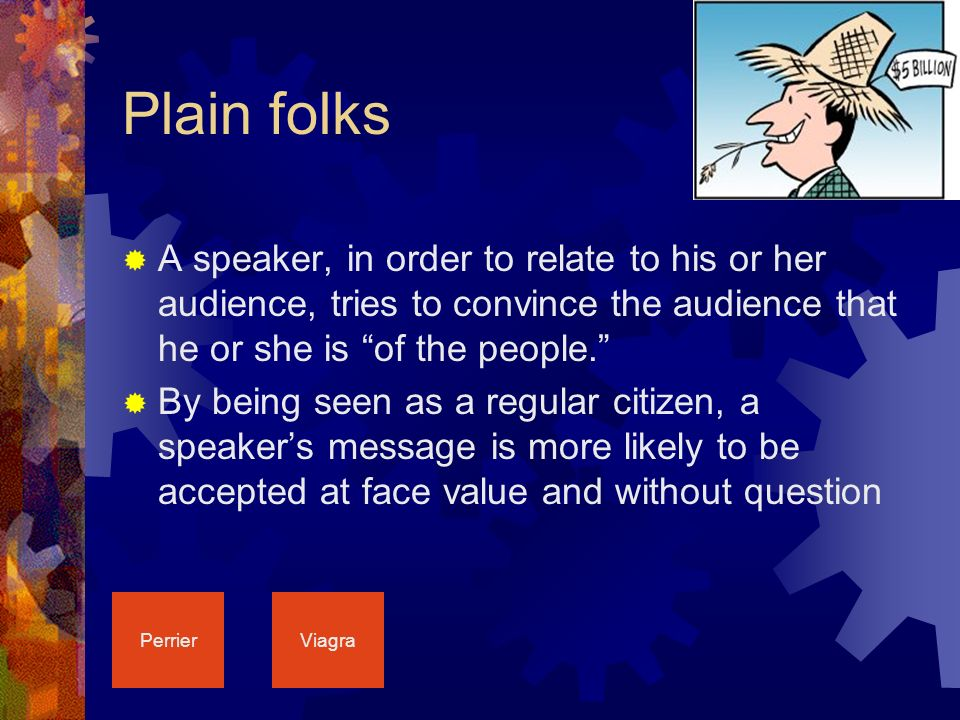 Plain folks  A speaker, in order to relate to his or her audience, tries to convince the audience that he or she is of the people.  By being seen as a regular citizen, a speaker's message is more likely to be accepted at face value and without question PerrierViagra