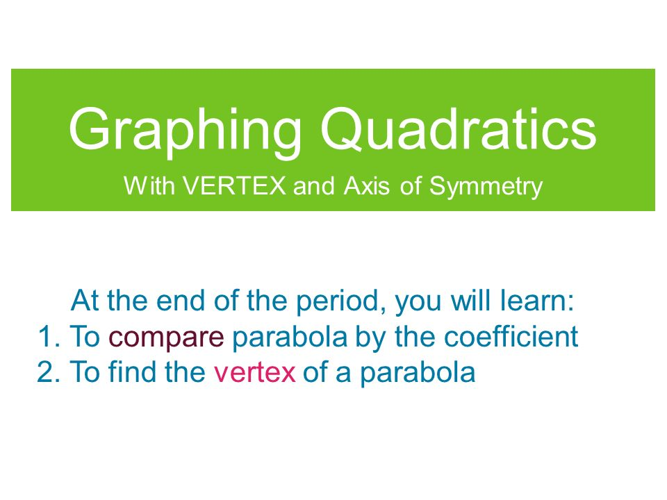 Graphing Quadratics With VERTEX and Axis of Symmetry At the end of the period, you will learn: 1.