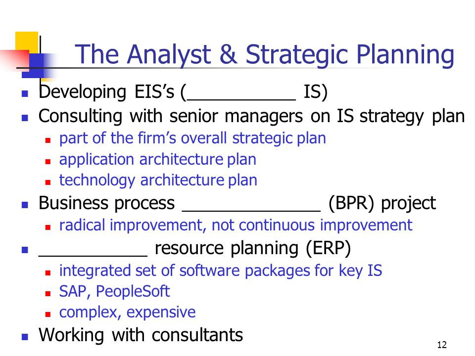 12 The Analyst & Strategic Planning Developing EIS's (___________ IS) Consulting with senior managers on IS strategy plan part of the firm's overall strategic plan application architecture plan technology architecture plan Business process ______________ (BPR) project radical improvement, not continuous improvement ___________ resource planning (ERP) integrated set of software packages for key IS SAP, PeopleSoft complex, expensive Working with consultants
