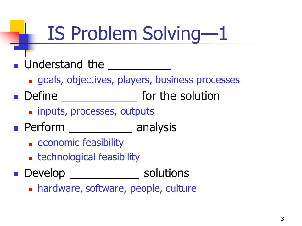 3 IS Problem Solving—1 Understand the __________ goals, objectives, players, business processes Define ____________ for the solution inputs, processes, outputs Perform __________ analysis economic feasibility technological feasibility Develop ___________ solutions hardware, software, people, culture