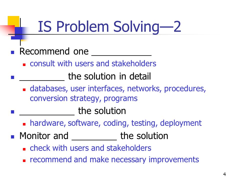 4 IS Problem Solving—2 Recommend one ____________ consult with users and stakeholders _________ the solution in detail databases, user interfaces, networks, procedures, conversion strategy, programs ___________ the solution hardware, software, coding, testing, deployment Monitor and _________ the solution check with users and stakeholders recommend and make necessary improvements