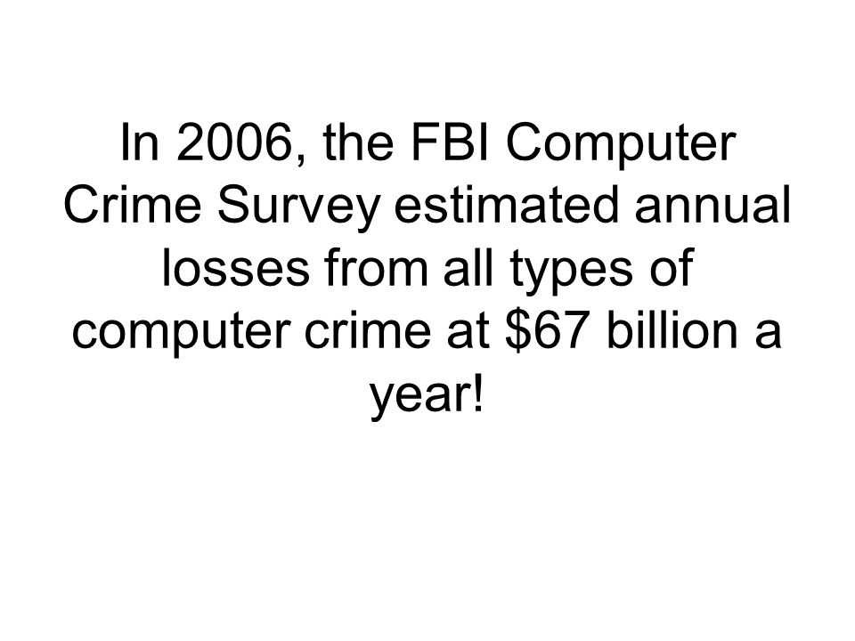 In 2006, the FBI Computer Crime Survey estimated annual losses from all types of computer crime at $67 billion a year!