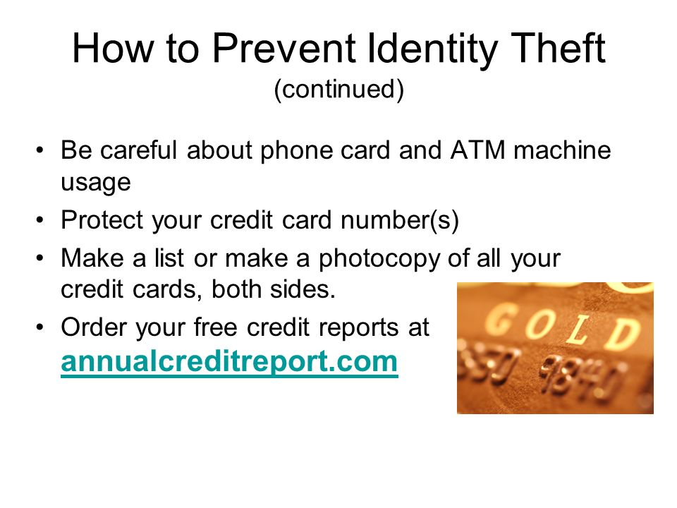 How to Prevent Identity Theft (continued) Be careful about phone card and ATM machine usage Protect your credit card number(s) Make a list or make a photocopy of all your credit cards, both sides.