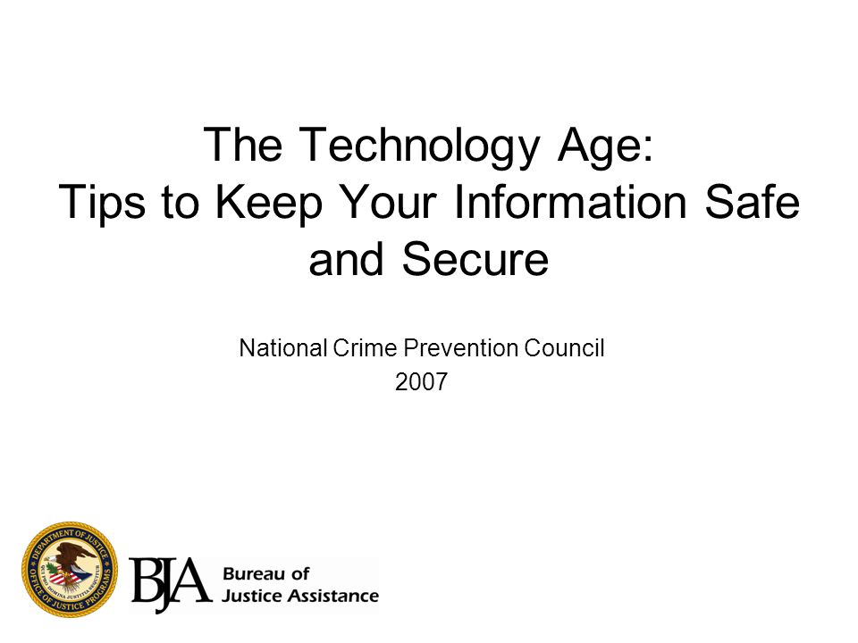 The Technology Age: Tips to Keep Your Information Safe and Secure National Crime Prevention Council 2007