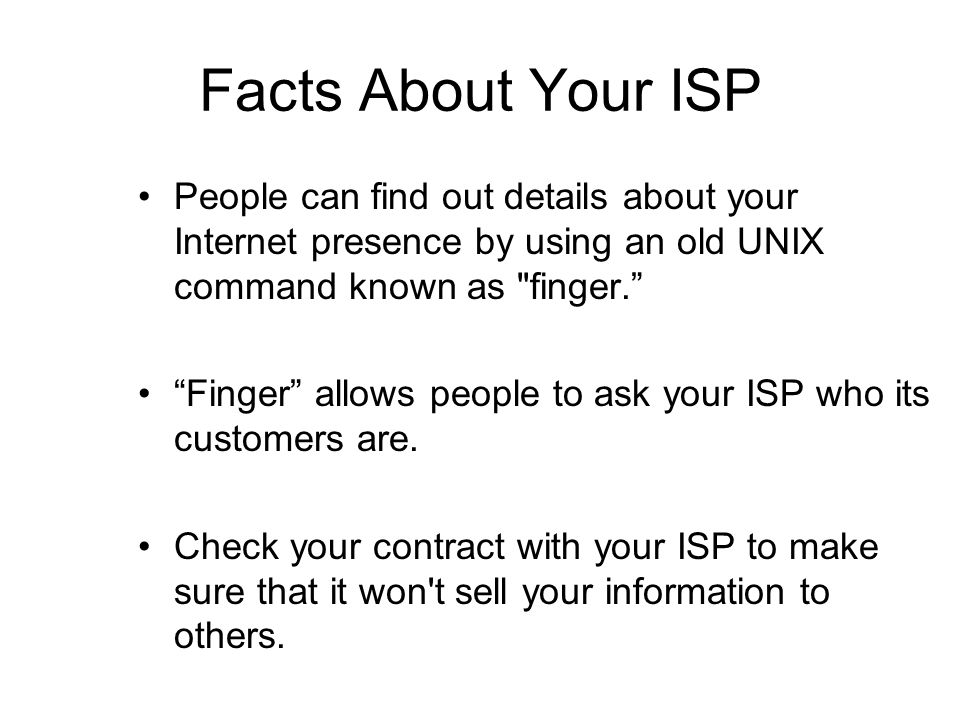 Facts About Your ISP People can find out details about your Internet presence by using an old UNIX command known as finger. Finger allows people to ask your ISP who its customers are.