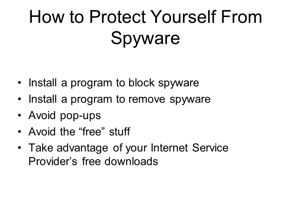 How to Protect Yourself From Spyware Install a program to block spyware Install a program to remove spyware Avoid pop-ups Avoid the free stuff Take advantage of your Internet Service Provider's free downloads