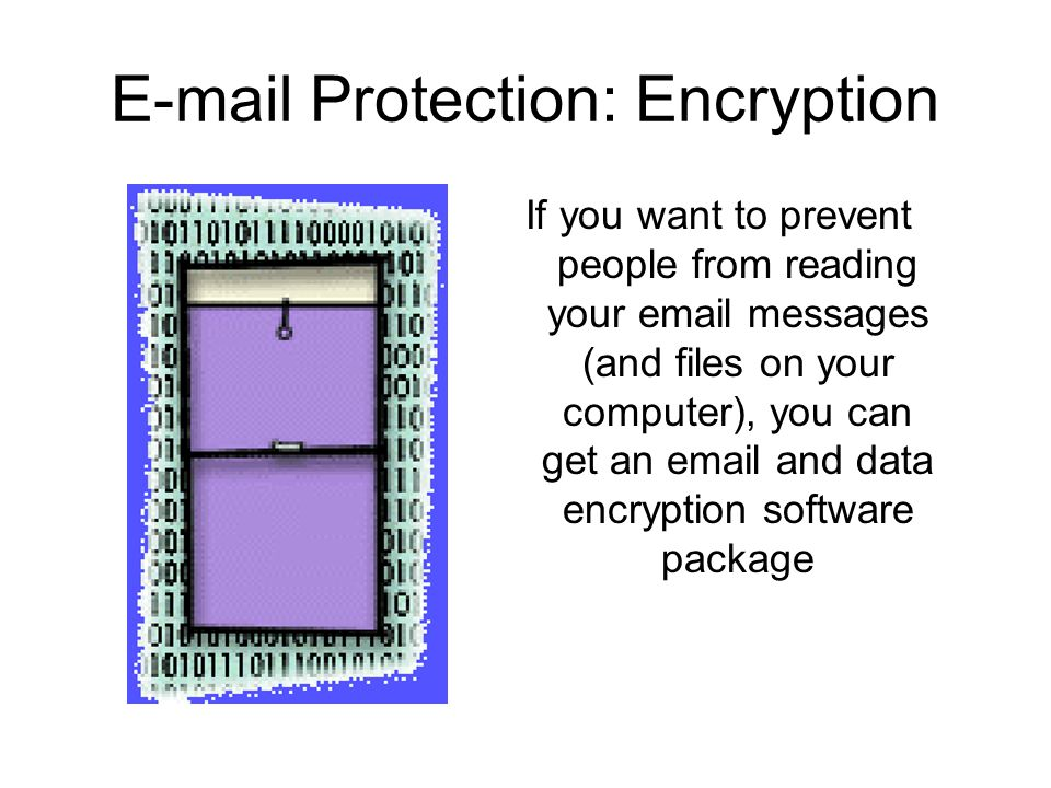 E-mail Protection: Encryption If you want to prevent people from reading your email messages (and files on your computer), you can get an email and data encryption software package