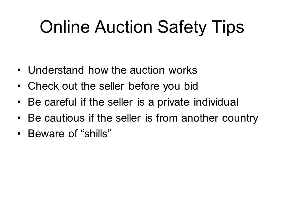 Online Auction Safety Tips Understand how the auction works Check out the seller before you bid Be careful if the seller is a private individual Be cautious if the seller is from another country Beware of shills