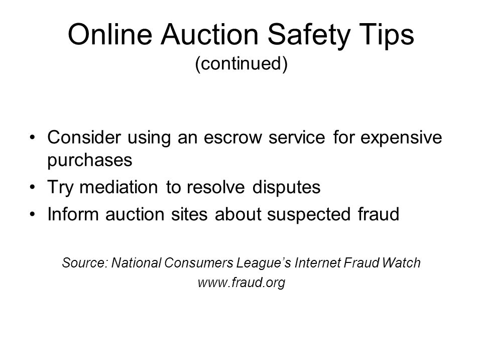Online Auction Safety Tips (continued) Consider using an escrow service for expensive purchases Try mediation to resolve disputes Inform auction sites about suspected fraud Source: National Consumers League's Internet Fraud Watch www.fraud.org