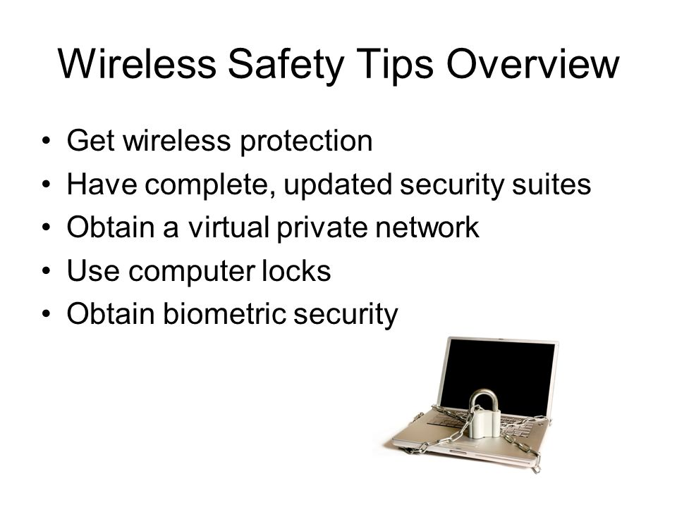 Wireless Safety Tips Overview Get wireless protection Have complete, updated security suites Obtain a virtual private network Use computer locks Obtain biometric security