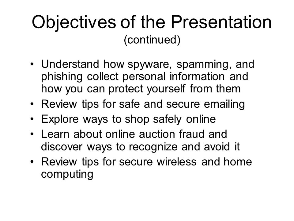 Objectives of the Presentation (continued) Understand how spyware, spamming, and phishing collect personal information and how you can protect yourself from them Review tips for safe and secure emailing Explore ways to shop safely online Learn about online auction fraud and discover ways to recognize and avoid it Review tips for secure wireless and home computing