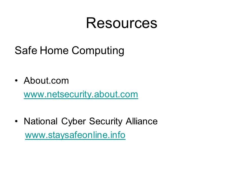 Resources Safe Home Computing About.com www.netsecurity.about.com National Cyber Security Alliance www.staysafeonline.info