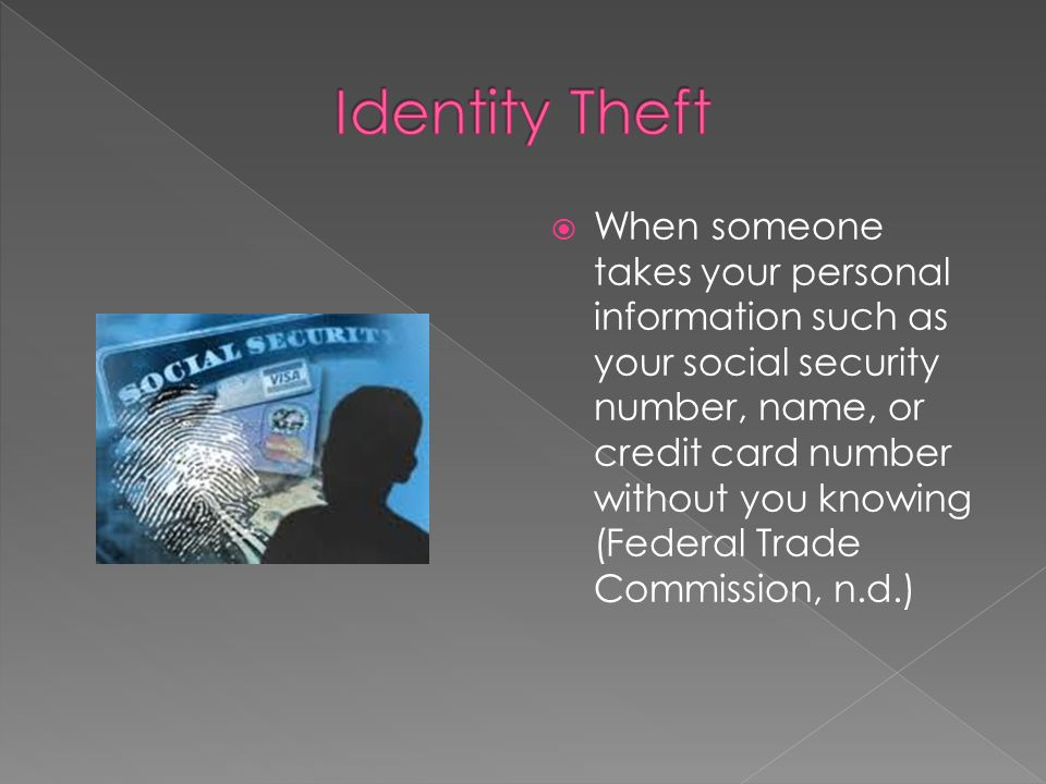  When someone takes your personal information such as your social security number, name, or credit card number without you knowing (Federal Trade Commission, n.d.)