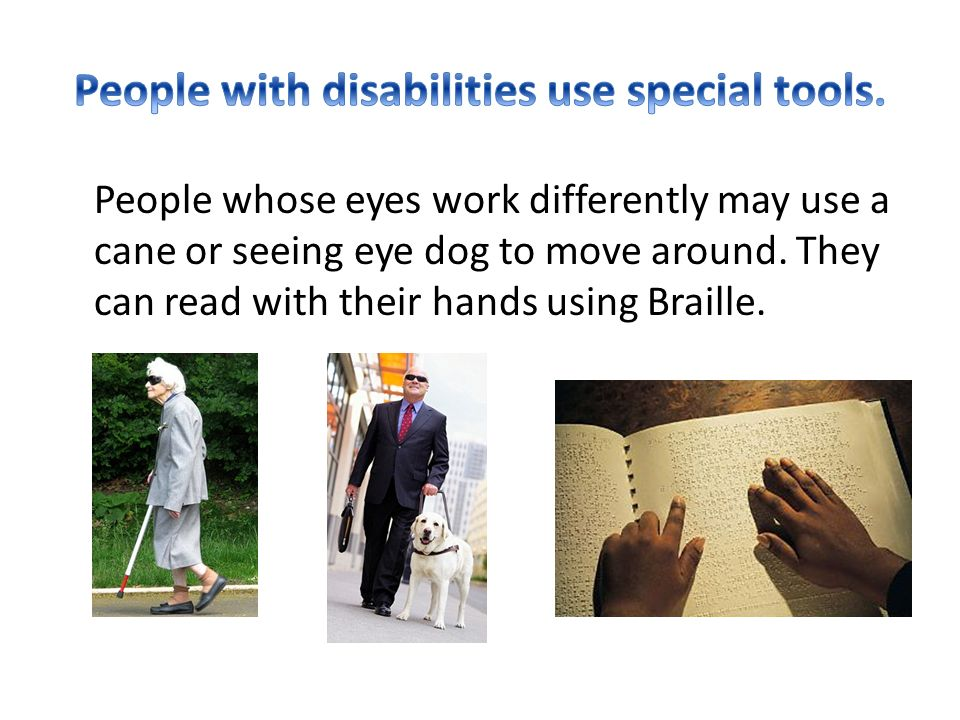 People whose eyes work differently may use a cane or seeing eye dog to move around.
