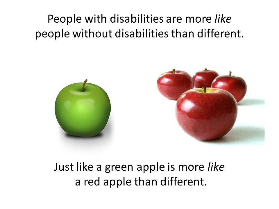 People with disabilities are more like people without disabilities than different.