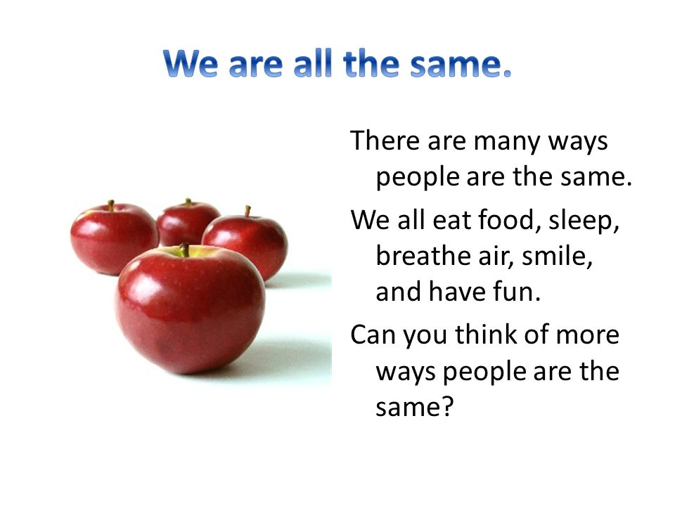 There are many ways people are the same. We all eat food, sleep, breathe air, smile, and have fun.