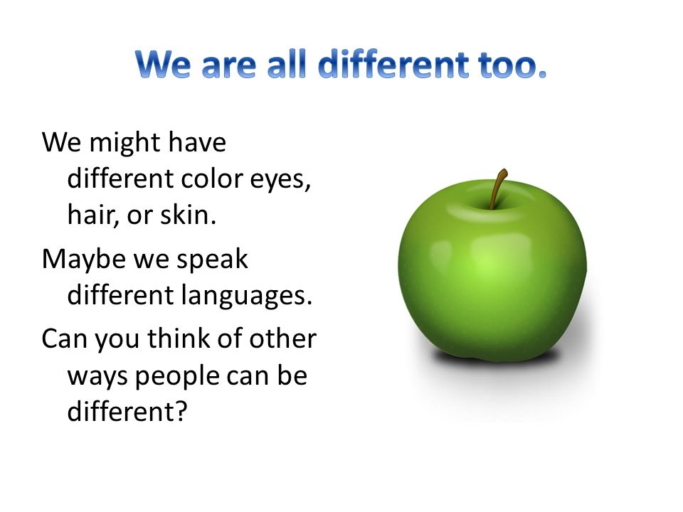 We might have different color eyes, hair, or skin.