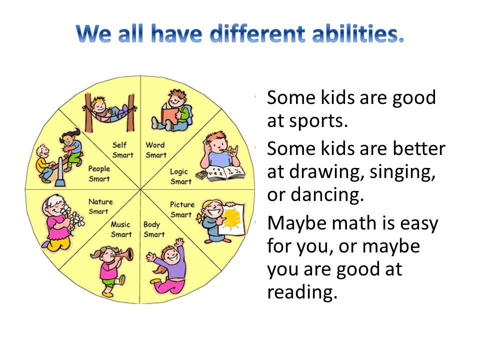 Some kids are good at sports. Some kids are better at drawing, singing, or dancing.