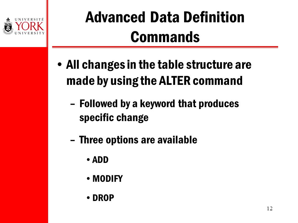 12 Advanced Data Definition Commands All changes in the table structure are made by using the ALTER command –Followed by a keyword that produces specific change –Three options are available ADD MODIFY DROP