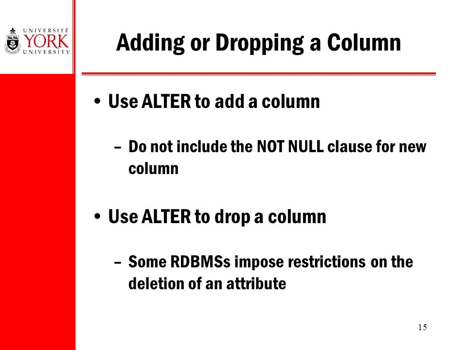 15 Adding or Dropping a Column Use ALTER to add a column –Do not include the NOT NULL clause for new column Use ALTER to drop a column –Some RDBMSs impose restrictions on the deletion of an attribute