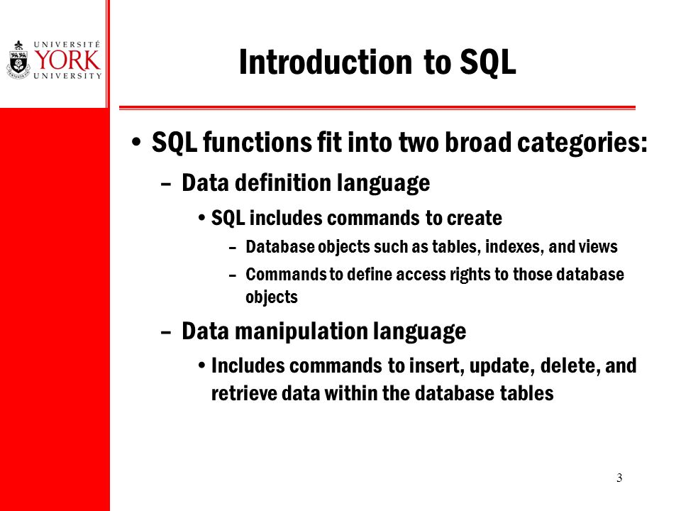 3 Introduction to SQL SQL functions fit into two broad categories: –Data definition language SQL includes commands to create –Database objects such as tables, indexes, and views –Commands to define access rights to those database objects –Data manipulation language Includes commands to insert, update, delete, and retrieve data within the database tables