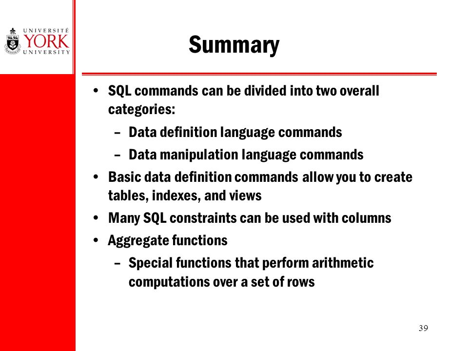 39 Summary SQL commands can be divided into two overall categories: –Data definition language commands –Data manipulation language commands Basic data definition commands allow you to create tables, indexes, and views Many SQL constraints can be used with columns Aggregate functions –Special functions that perform arithmetic computations over a set of rows