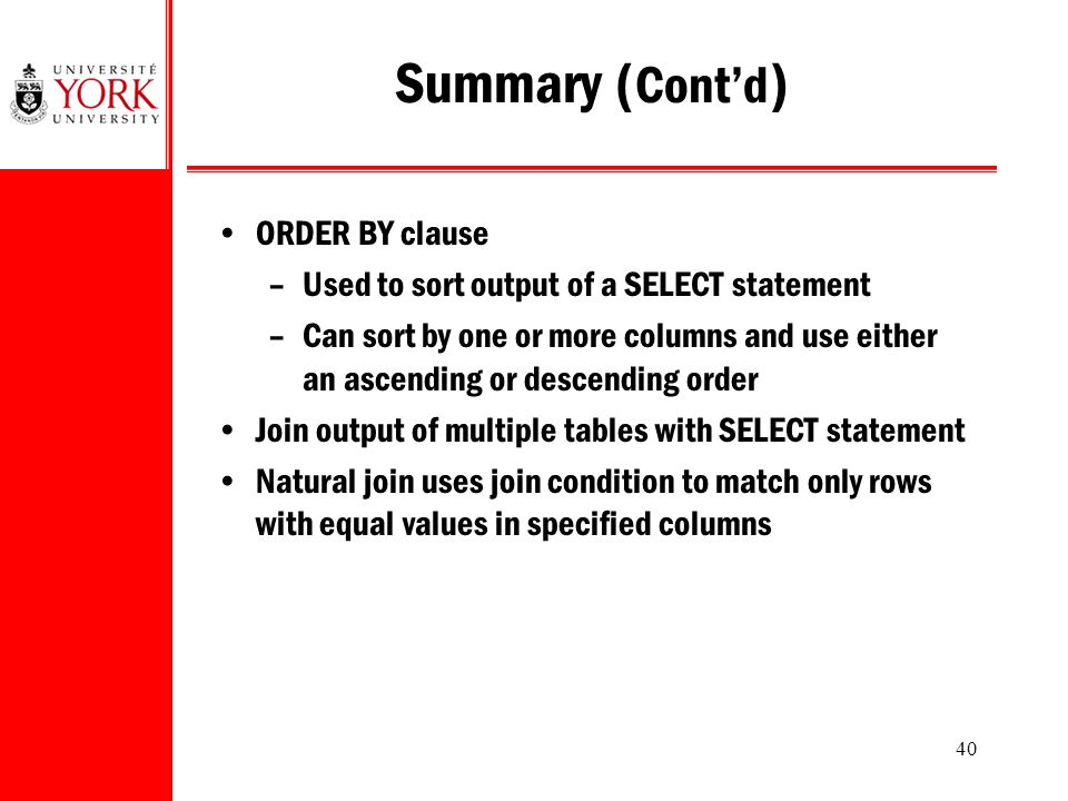 40 Summary ( Cont'd ) ORDER BY clause –Used to sort output of a SELECT statement –Can sort by one or more columns and use either an ascending or descending order Join output of multiple tables with SELECT statement Natural join uses join condition to match only rows with equal values in specified columns