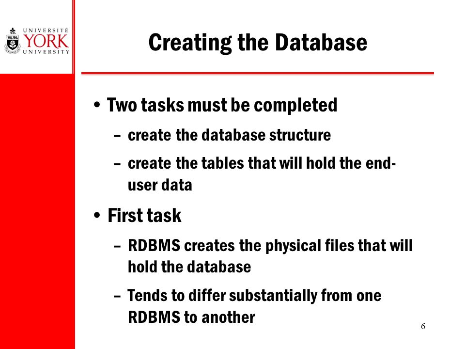 6 Creating the Database Two tasks must be completed –create the database structure –create the tables that will hold the end- user data First task –RDBMS creates the physical files that will hold the database –Tends to differ substantially from one RDBMS to another