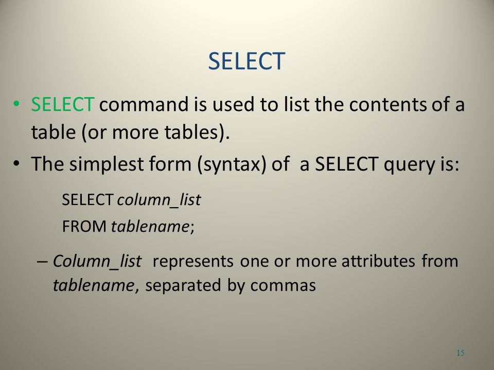 SELECT command is used to list the contents of a table (or more tables).