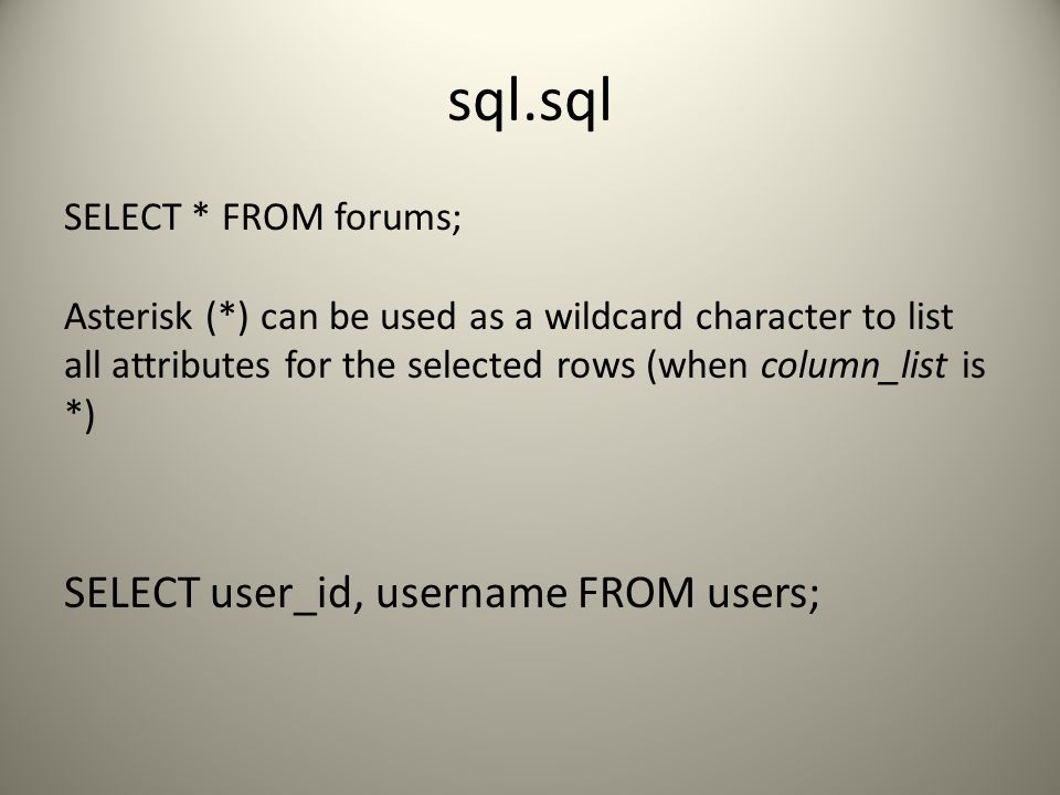 sql.sql SELECT * FROM forums; Asterisk (*) can be used as a wildcard character to list all attributes for the selected rows (when column_list is *) SELECT user_id, username FROM users;