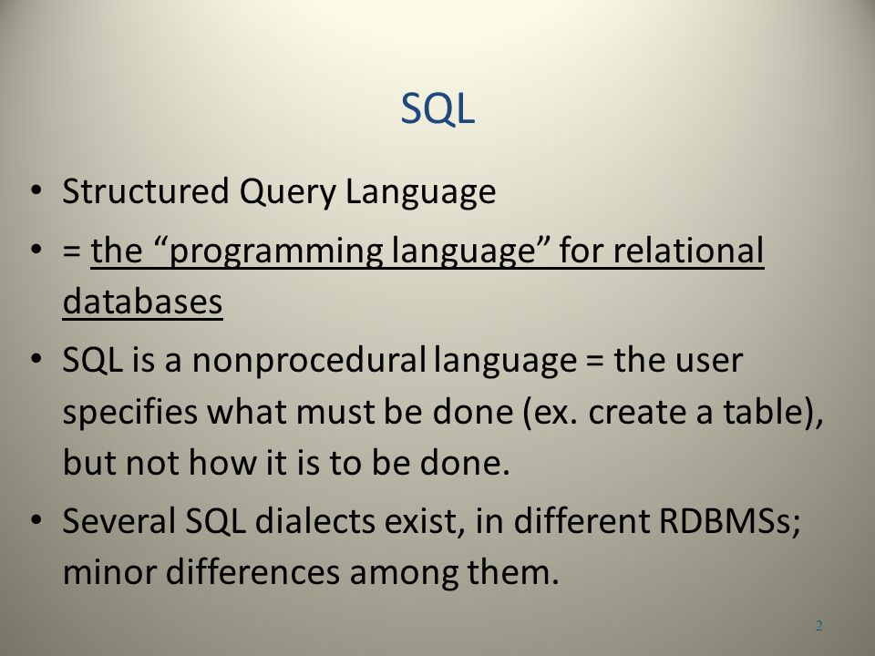 Structured Query Language = the programming language for relational databases SQL is a nonprocedural language = the user specifies what must be done (ex.