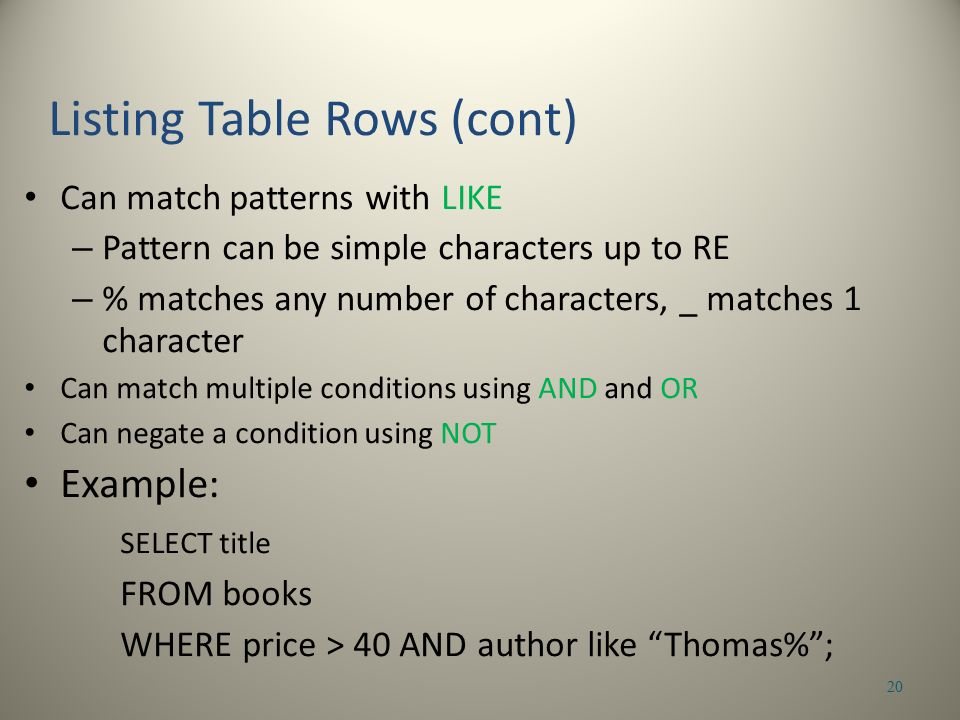 Can match patterns with LIKE – Pattern can be simple characters up to RE – % matches any number of characters, _ matches 1 character Can match multiple conditions using AND and OR Can negate a condition using NOT Example: SELECT title FROM books WHERE price > 40 AND author like Thomas% ; 20 Listing Table Rows (cont)